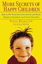 More Secrets of Happy Children: Embrace Your Power as a Parent--and Help Your Children be Confident, Positive, Well-Adjusted and Happy By Steve Biddulph