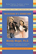 The Blessing Of A Skinned Knee: Using Jewish Teachings to Raise Self-Reliant Children By Wendy Mogel Ph.D.